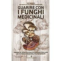 Guarire con i funghi medicinali. Proprietà terapeutiche e istruzioni per l'uso dei 12 funghi medicinali più importanti