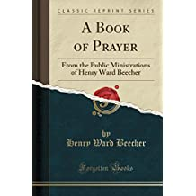 A Book of Prayer: From the Public Ministrations of Henry Ward Beecher (Classic Reprint)