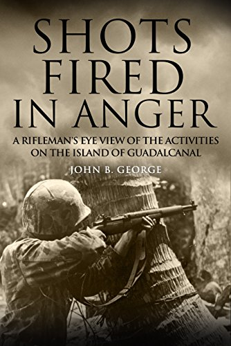 Shots Fired in Anger: A Rifleman's Eye View of the Activities on the Island of Guadalcanal by [George, John B. ]