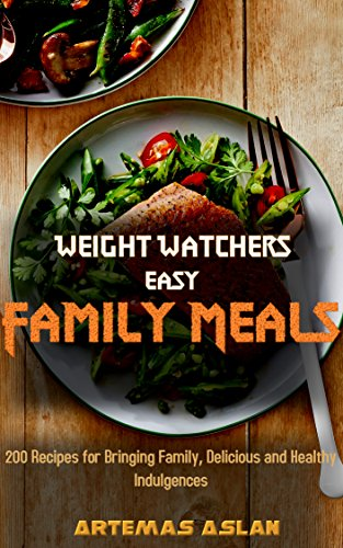 Weight Watchers Easy Family Meals: 200 Recipes for Bringing Family, Delicious and Healthy Indulgences by Artemas Aslan