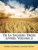 De la Sagesse, Pierre Charron and Amaury Duval, 114518684X