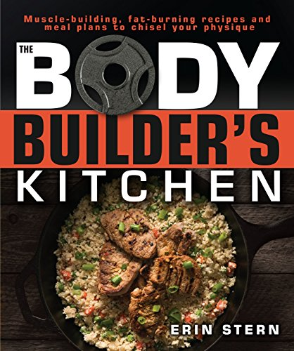 The Bodybuilder's Kitchen: 100 Muscle-Building, Fat Burning Recipes, with Meal Plans to Chisel Your Physique (Eating Plan For Muscle Gain And Fat Loss)