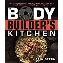 The Bodybuilder's Kitchen: 100 Muscle-Building, Fat Burning Recipes, with Meal Plans to Chisel Your Physiqu