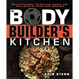Die Bodybuilder's Kitchen: 100 Muscle-Building, Fat Burning Recipes, with Meal Plans to Chisel Your Physiqu