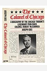 The Colonel of Chicago: A Biography of the Chicago Tribune's Legendary Publisher, Colonel Robert McCormick Hardcover