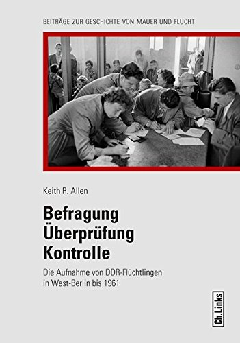 Befragung - Überprüfung - Kontrolle: Die Aufnahme von DDR-Flüchtlingen in West-Berlin bis 1961