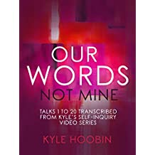 Our Words, Not Mine: Talks 1 To 20 Transcribed From Kyle's Self-Inquiry Video Series