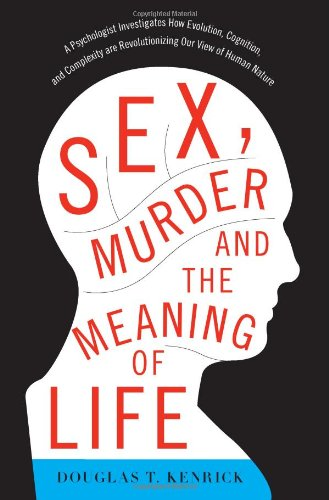 Sex, Murder, and the Meaning of Life: A Psychologist Investigates How Evolution, Cognition, and Complexity are Revolutio