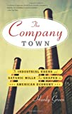 The Company Town: The Industrial Edens and Satanic Mills That Shaped the American Economy offers