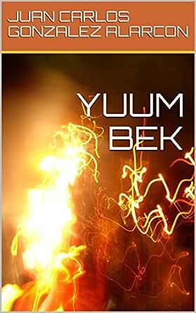 YUUM BEK eBook: JUAN CARLOS GONZALEZ ALARCON: Amazon.es: Tienda Kindle