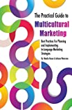 The Practical Guide to Multicultural Marketing: Best Practices for Planning and Implementing In-Language Market Strategies