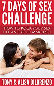 7 Days of Sex Challenge: How to Rock Your Sex Life and Your Marriage by [DiLorenzo, Tony, DiLorenzo, Alisa]