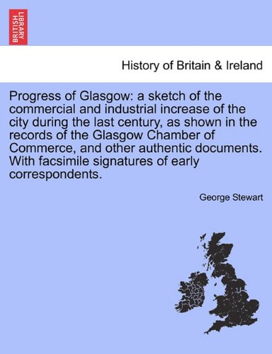 Download Progress of Glasgow: a sketch of the commercial and industrial increase of the city during the last century, as shown in the records of the Glasgow ... facsimile signatures of early correspondents. PDF