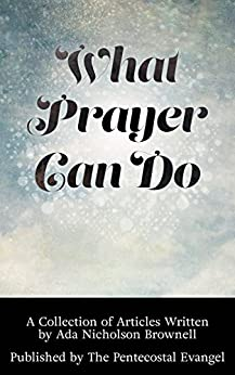 What Prayer Can Do: A Collection of Articles Written by Ada Nicholson Brownell Published by The Pentecostal Evangel by [Nicholson-Brownell, Ada]