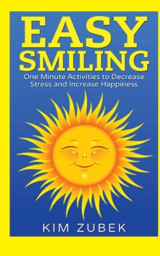 Easy Smiling: One Minute Activities To Decrease Stress and Increase Happiness