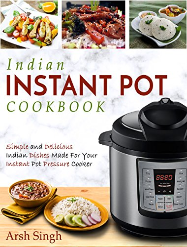 Indian Instant Pot Cookbook: Simple and Delicious Indian Dishes Made For Your Instant Pot Pressure Cooker (Electric Pressure Cooker Cookbook) by Arsh Singh