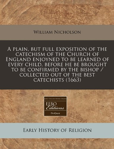 Download A plain, but full exposition of the catechism of the Church of England enjoyned to be learned of every child, before he be brought to be confirmed by ... / collected out of the best catechists (1663) pdf epub