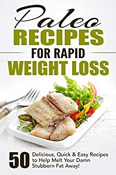 Paleo Recipes for Rapid Weight Loss: 50 Delicious, Quick & Easy Recipes to Help Melt Your Damn Stubborn Fat Away!: Paleo Recipes, Paleo, Paleo Cookbook, Paleo Diet, Paleo Recipe Book, Paleo Cookbook by [Fat Loss Nation]