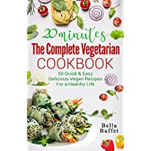 20 Minutes The Complete Vegetarian Cookbook: 50 Quick & Easy Delicious Vegan Recipes For A Healthy Life