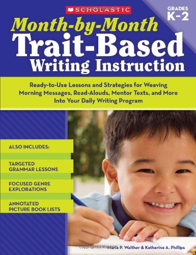 Month-by-Month Trait-Based Writing Instruction: Ready-to-Use Lessons and Strategies for Weaving Morning Messages, Read-Alouds, Mentor Texts, and More ... Writing Program (Month-By-Month (Scholastic)) by Scholastic