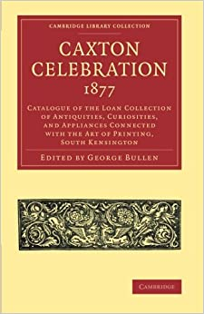 Caxton Celebration, 1877: Catalogue Of The Loan Collection Of Antiquities, Curiosities, And Appliances Connected With The Art Of Printing, South ... of Printing, Publishing and Libraries)