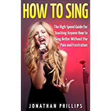 How To Sing: The High-Speed Guide For Teaching Anyone How to Sing Better Without the Pain and Frustration (How To Sing Harmony, Singing Lessons, Singing Technique)