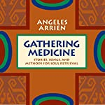 Gathering Medicine: Stories, Songs, and Methods for Soul Retrieval | Angeles Arrien