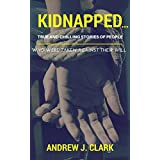 Kidnapped…True and Chilling Stories of People Who Were Taken Against Their Will: (Kidnap, abduction, taken, true crime stories, missing case files)