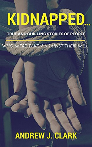 Kidnapped...True and Chilling Stories of People Who Were Taken Against Their Will: (Kidnap, abduction, taken, true crime stories, missing case files) by [Clark, Andrew J.]