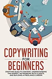 Copywriting for Beginners: Crafting Quality Content, Understanding the Market, Networking with Clients and Building a Freelance Career (Copywriter Guide, Marketing, Creative Writing)