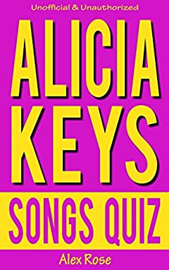 Alicia Keys Songs Quiz Book: 96 Q&a About Geatest Hits And Songs From All Alicia Keys Albums - Songs In A Minor, The Diary Of Alicia Keys, As I Am, The ... Included! (fun Quizzes & Books For Teens)