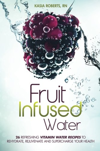 Fruit Infused Water: 26 Refreshing Vitamin Water Recipes to Rehydrate, Rejuvenate and Supercharge Your Health by Kasia Roberts RN