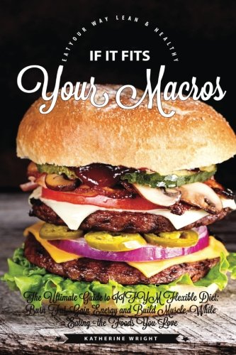 If It Fits Your Macros: The Ultimate Guide to IIFYM Flexible Diet: Burn Fat, Gain Energy and Build Muscle, While Eating the Foods You Love (Eat Your Way Lean & Healthy) [Booklet] (Eating To Lose Fat And Gain Muscle)