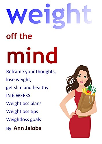 Weight off the Mind: Reframe your thoughts,  lose weight,  get slim and healthy  IN 6 WEEKS Weightloss plans Weightloss tips Weightloss goals