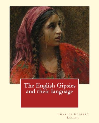 The English Gipsies and their language.  By: Charles Godfrey Leland: Charles Godfrey Leland (August 15, 1824 – March 20, 1903) was an American ... born in Philadelphia, Pennsylvania PDF