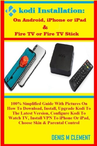 Download KODI INSTALLATION: On Android, iPhone or iPad & Fire TV or Fire TV Stick: 100% Simplified Guide With Pictures On How To Download, Install, Upgrade ... Or iPad, Choose Skin & Parental Control ebook
