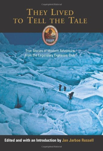 They Lived to Tell the Tale: True Stories of Modern Adventure from the Legendary Explorers Club (Explorers Club - The Explorer Modern