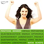 Positives Denken: Erfolg & Motivation durch Selbstbewusstsein und mentale Stärke: Ein Mentaltraining für mehr Optimismus und Lebensenergie | Katja Schütz