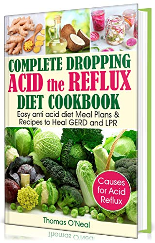 Complete Dropping  Acid Reflux Diet Cookbook: Easy Anti Acid  Diet Meal Plans & Recipes to Heal GERD and LPR by Thomas O'Neal