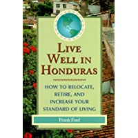 Live Well In Honduras: How To Relocate, Retire, And Increase Your Standard Of Living