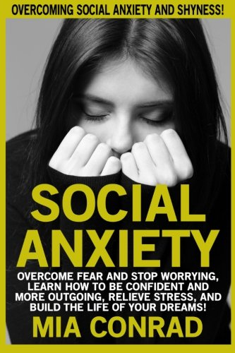 Download Social Anxiety: Overcoming Social Anxiety And Shyness! Overcome Fear And Stop Worrying, Learn How To Be Confident And More Outgoing, Relieve Stress, And Build The Life Of Your Dreams! pdf