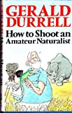 How to Shoot an Amateur Naturalist, Gerald Durrell, 0316197173