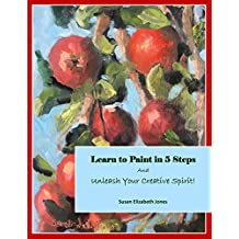 Learn to Paint in 5 Steps: And Unleash Your Creative Spirit! (Creative Spirits Book 1)