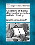 An epitome of the law affecting charter-parties and bills of Lading, Lawrence Duckworth, 1240015941