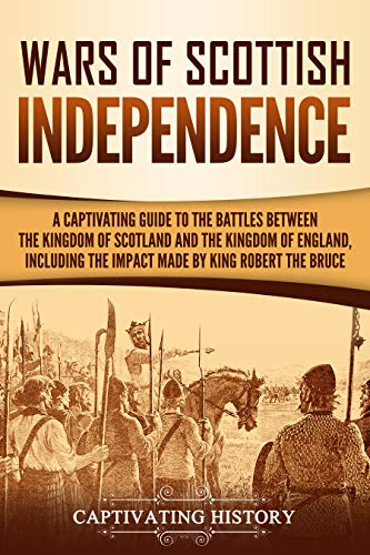 Wars of Scottish Independence: A Captivating Guide to the Battles Between the Kingdom of Scotland and the Kingdom of England, Including the Impact Made by King Robert the Bruce by [History, Captivating]