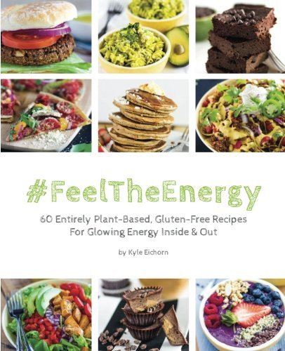 #FeelTheEnergy: 60 Entirely Plant-Based, Gluten-Free Recipes For Glowing Energy Inside & Out by Kyle Eichorn