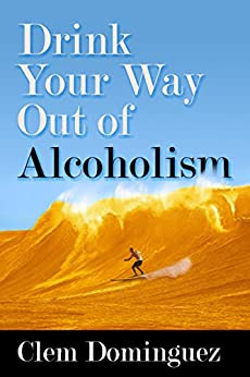 Drink Your Way Out of Alcoholism: by pretending to do so. by [Dominguez, Clem]