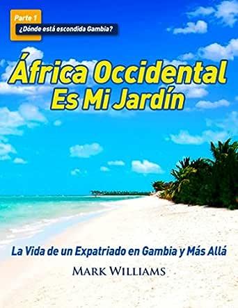 África Occidental Es Mi Jardín: La Vida de un Expatriado en Gambia y Más Allá eBook: Williams, Mark, Lifszyc, Irina: Amazon.es: Tienda Kindle