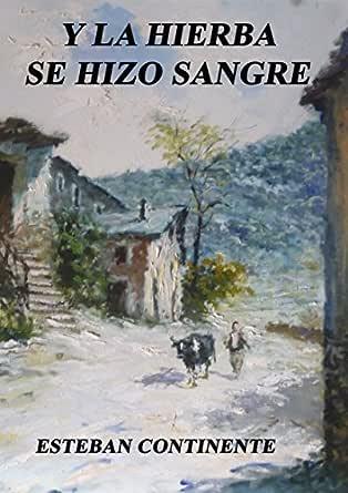 Y la hierba se hizo sangre: Una historia oculta en la España de Franco eBook: Esteban Continente, Carlos: Amazon.es: Tienda Kindle