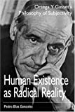 Human Existence As Radical Reality : Ortega y Gasset's Philosophy of Subjectivity, Gonzalez, Pedro Blas, 1557788405